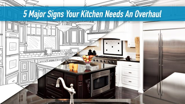 5 Major Signs Your Kitchen Needs An Overhaul