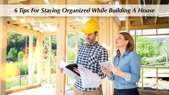 6 Tips For Staying Organized While Building A House