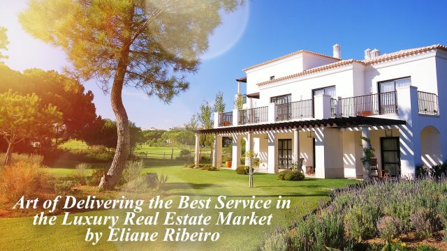 Art of Delivering the Best Service in the Luxury Real Estate Market by Eliane Ribeiro