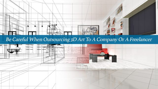 Be Careful When Outsourcing 3D Art To A Company Or A Freelancer