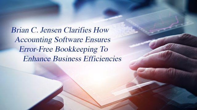 Brian C. Jensen Clarifies How Accounting Software Ensures Error-Free Bookkeeping To Enhance Business Efficiencies