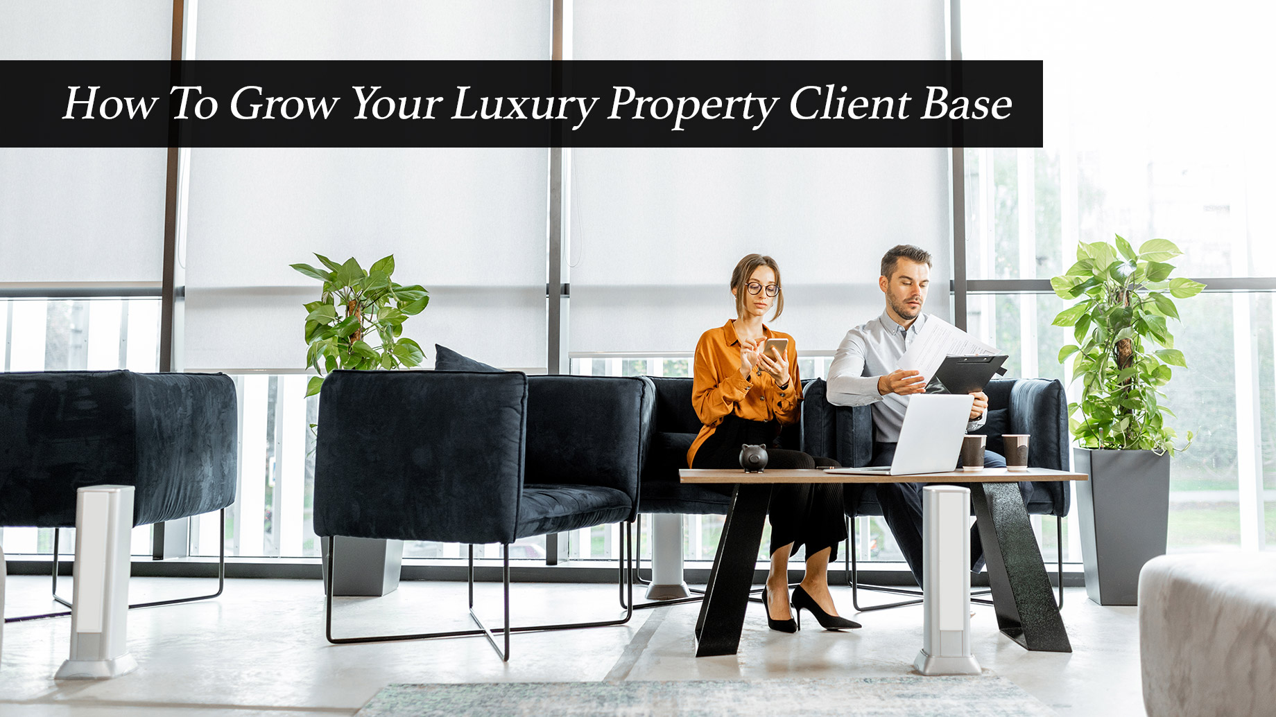 How To Grow Your Luxury Property Client Base
