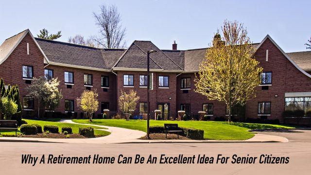 Why A Retirement Home Can Be An Excellent Idea For Senior Citizens