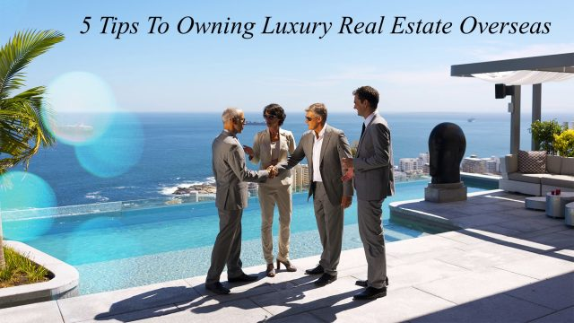 5 Tips To Owning Luxury Real Estate Overseas