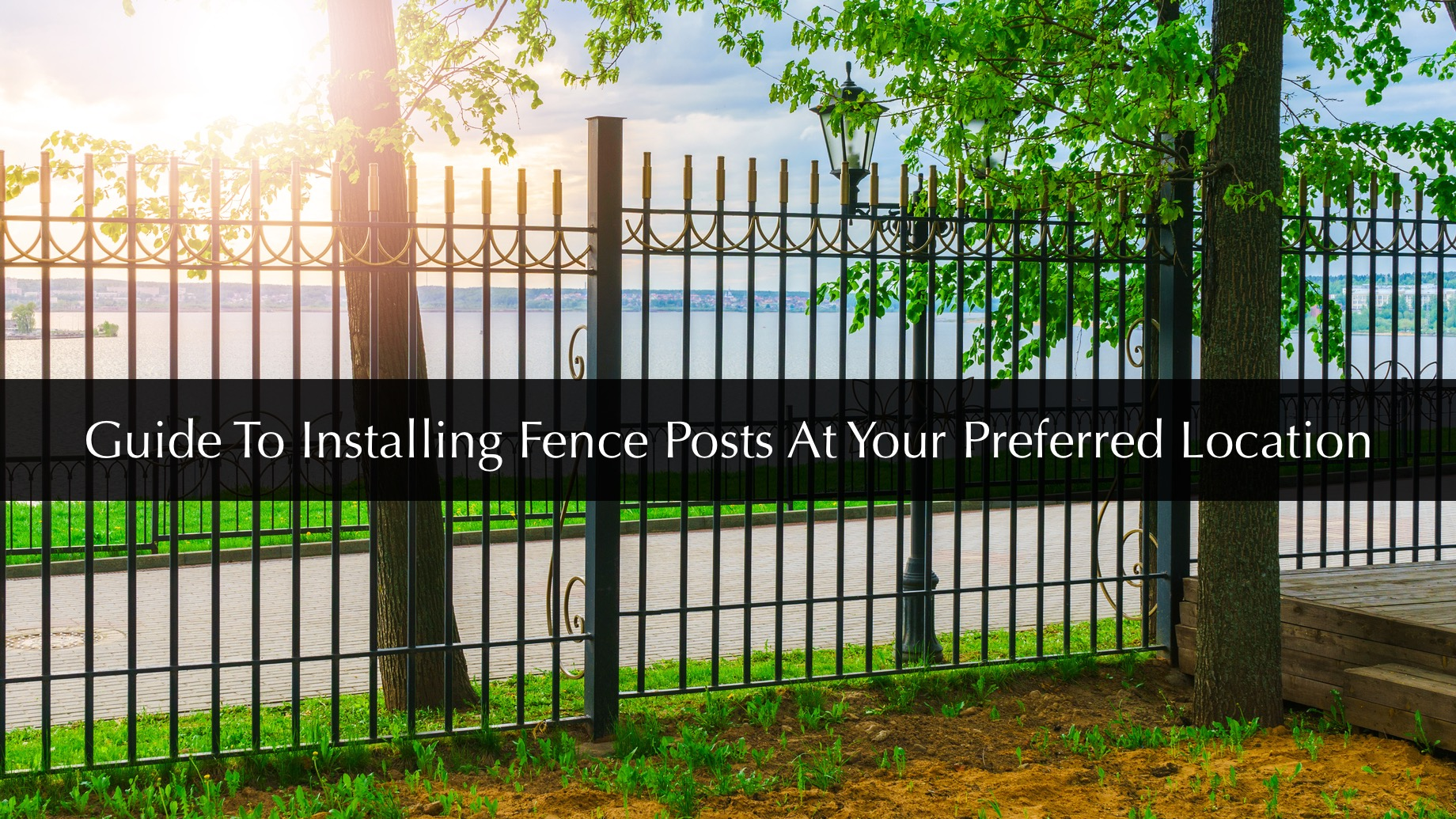 Guide To Installing Fence Posts At Your Preferred Location