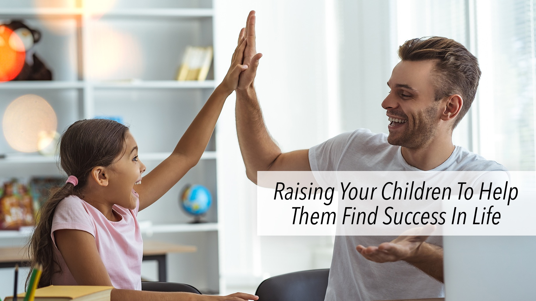 Raising Your Children To Help Them Find Success In Life