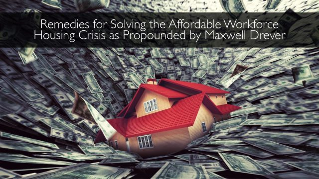 Remedies for Solving the Affordable Workforce Housing Crisis as Propounded by Maxwell Drever