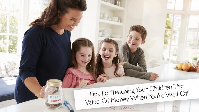 Tips For Teaching Your Children The Value Of Money When You're Well Off