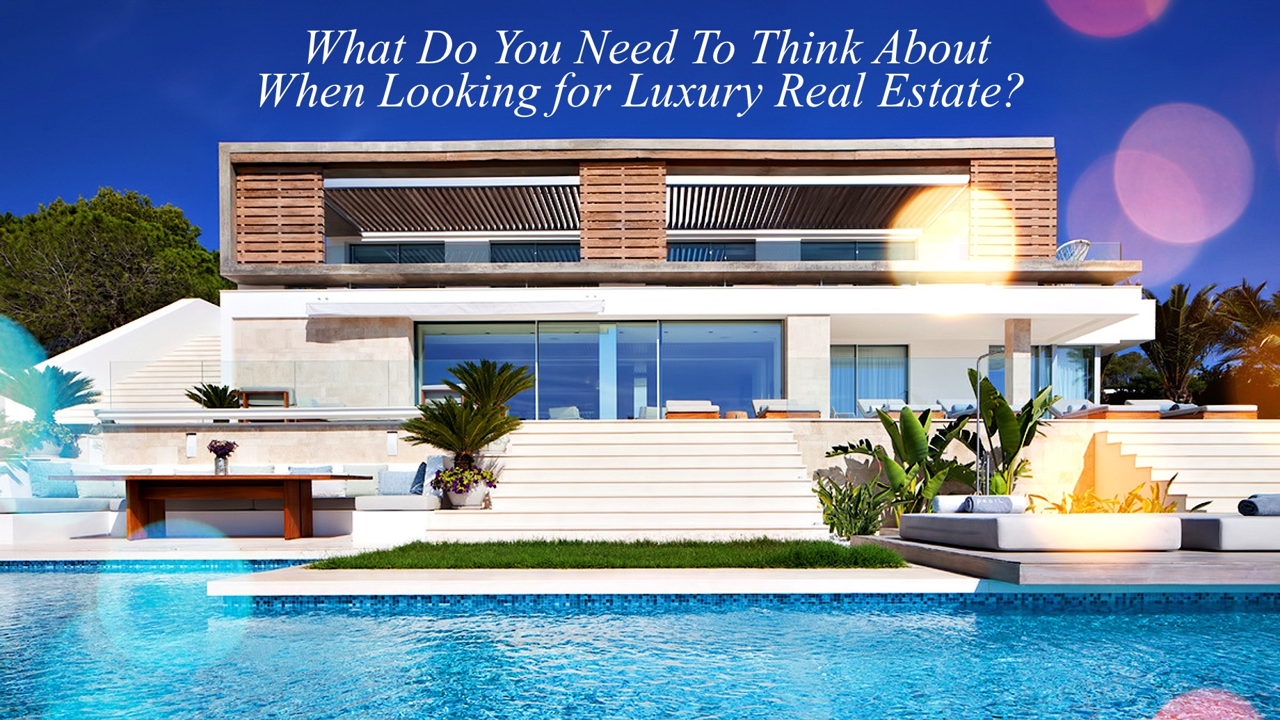 What Do You Need To Think About When Looking for Luxury Real Estate?