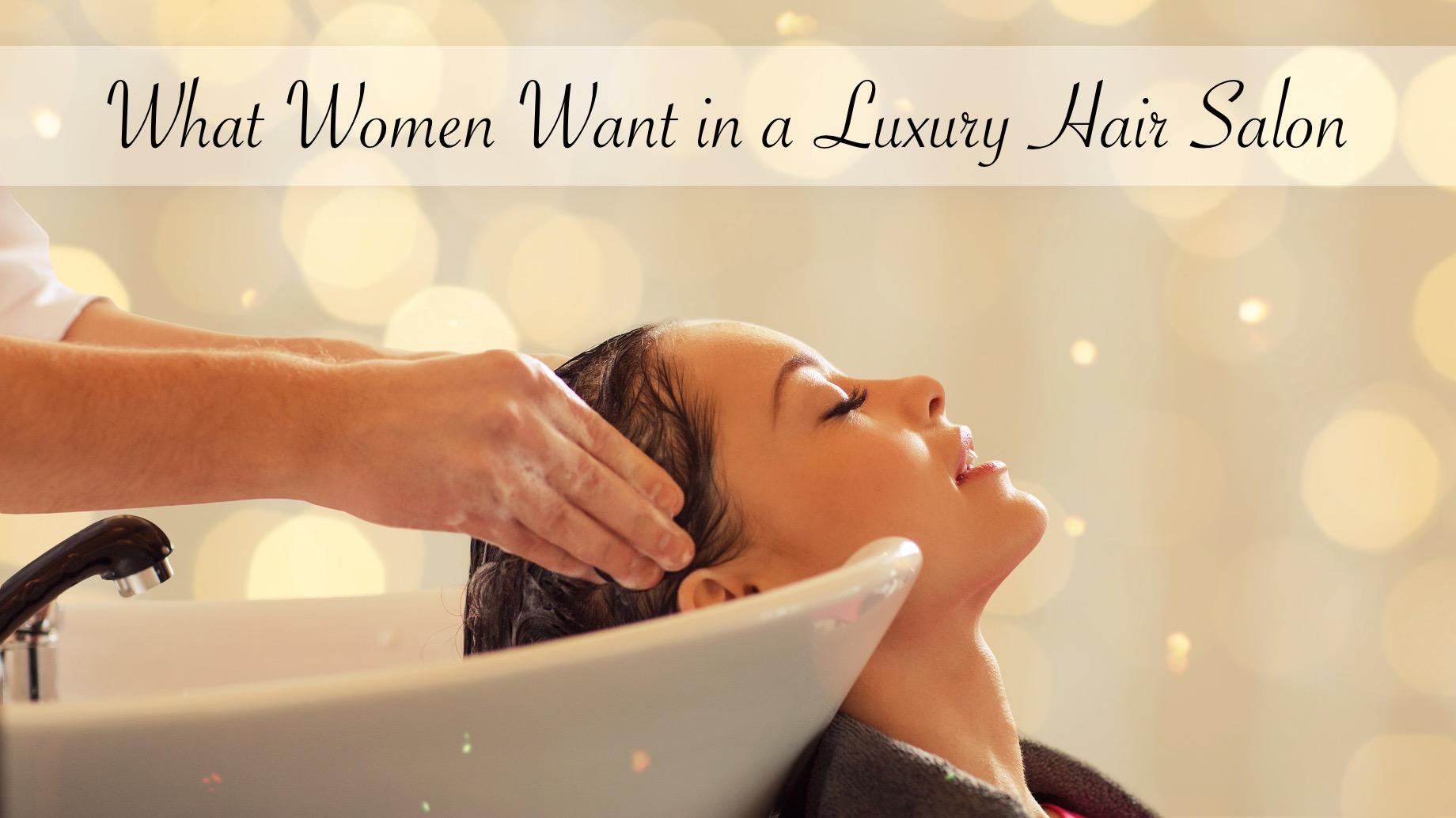 What Women Want in a Luxury Hair Salon