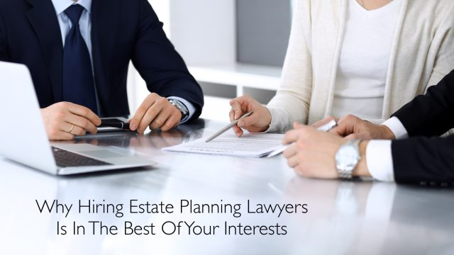 Why Hiring Estate Planning Lawyers Is In The Best Of Your Interests