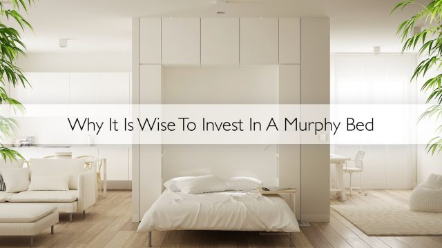 Why It Is Wise To Invest In A Murphy Bed