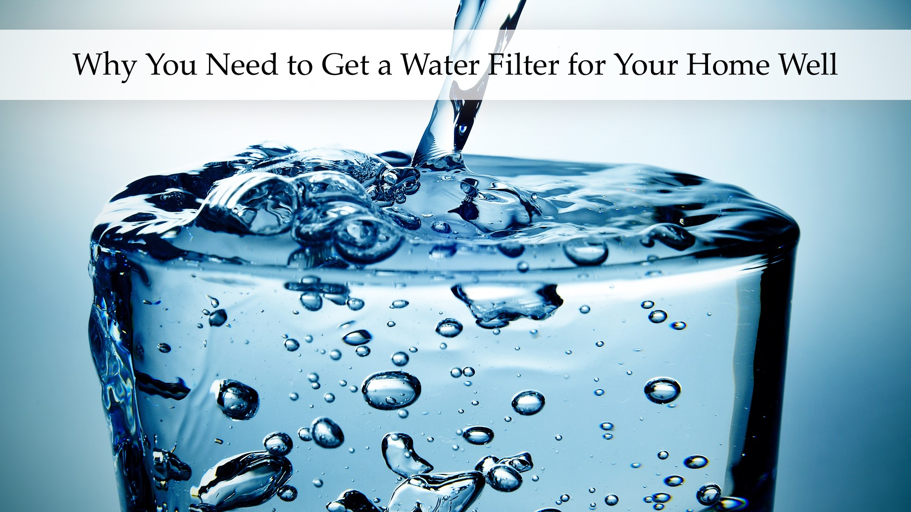 Why You Need to Get a Water Filter for Your Home Well
