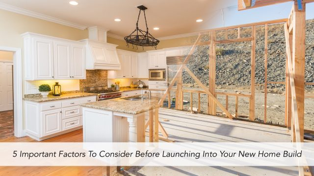5 Important Factors To Consider Before Launching Into Your New Home Build