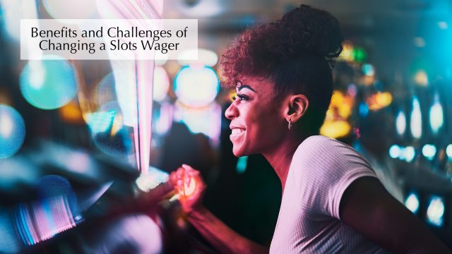 Benefits and Challenges of Changing a Slots Wager