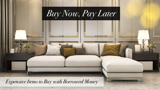 Buy Now, Pay Later - Expensive Items to Buy with Borrowed Money