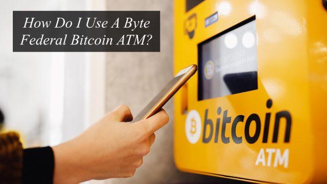 How Do I Use A Byte Federal Bitcoin ATM?