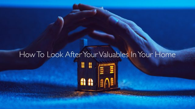 How To Look After Your Valuables In Your Home