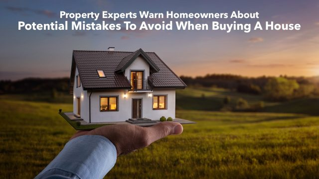Property Experts Warn Homeowners About Potential Mistakes To Avoid When Buying A House