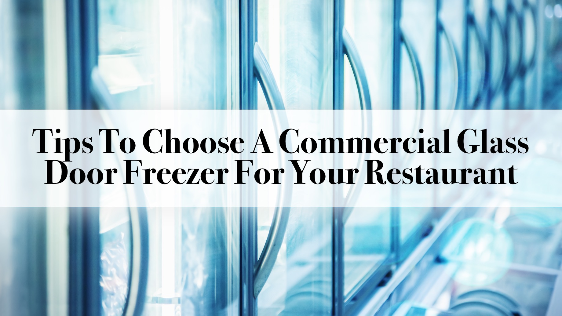 Tips To Choose A Commercial Glass Door Freezer For Your Restaurant